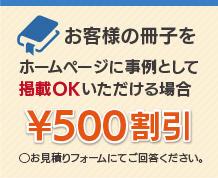 お客様の冊子を弊社ホームページに事例として掲載OKいただける場合 ¥500割引 ◯お見積りフォームにてご回答ください。