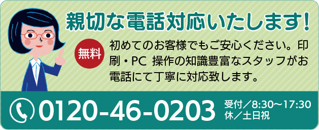 無料 親切な電話対応いたします! PCの不慣れな方、台本・脚本等の印刷発注が初めてのお客様でもご安心ください。印刷・PC操作の知識豊富なスタッフがお電話にて丁寧に対応致します。受付/8:30〜17:30 休/土日祝 電話 0120-46-0203